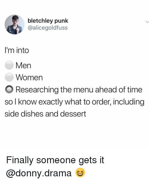 Funny, Dessert, and Time: bletchley punk  @alicegoldfuss  I'm into  Men  Women  O Researching the menu ahead of time  so l know exactly what to order, including  side dishes and dessert Finally someone gets it @donny.drama 😆