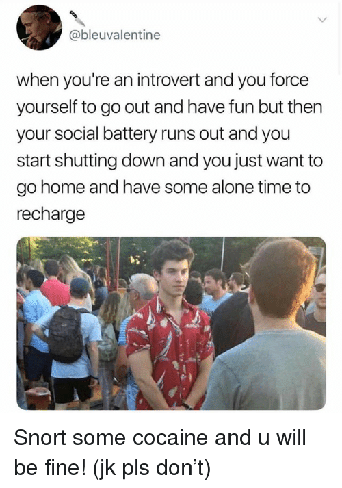 Being Alone, Introvert, and Cocaine: @bleuvalentine  when you're an introvert and you force  yourself to go out and have fun but then  your social battery runs out and you  start shutting down and you just want to  go home and have some alone time to  recharge Snort some cocaine and u will be fine! (jk pls don't)
