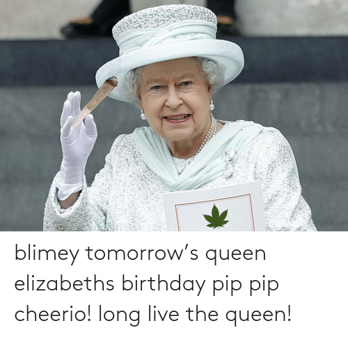 the queen: blimey tomorrow's queen elizabeths birthday pip pip cheerio! long live the queen!