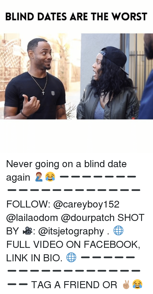 Facebook, Memes, and The Worst: BLIND DATES ARE THE WORST Never going on a blind date again 🤦🏽♂️😂 ➖➖➖➖➖➖➖➖➖➖➖➖➖➖➖➖➖➖➖ FOLLOW: @careyboy152 @lailaodom @dourpatch SHOT BY 🎥: @itsjetography . 🌐 FULL VIDEO ON FACEBOOK, LINK IN BIO. 🌐 ➖➖➖➖➖➖➖➖➖➖➖➖➖➖➖➖➖➖➖ TAG A FRIEND OR ✌🏽😂