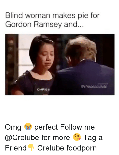 Memes, Omg, and 🤖: Blind woman makes pie for  Gordon Ramsey and  ashadesofsluts  CHRIST Omg 😭 perfect Follow me @Crelube for more 😘 Tag a Friend👇 Crelube foodporn