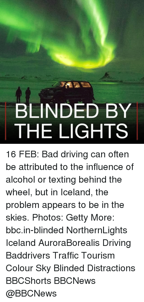 Bad, Driving, and Memes: BLINDED BY  THE LIGHTS 16 FEB: Bad driving can often be attributed to the influence of alcohol or texting behind the wheel, but in Iceland, the problem appears to be in the skies. Photos: Getty More: bbc.in-blinded NorthernLights Iceland AuroraBorealis Driving Baddrivers Traffic Tourism Colour Sky Blinded Distractions BBCShorts BBCNews @BBCNews