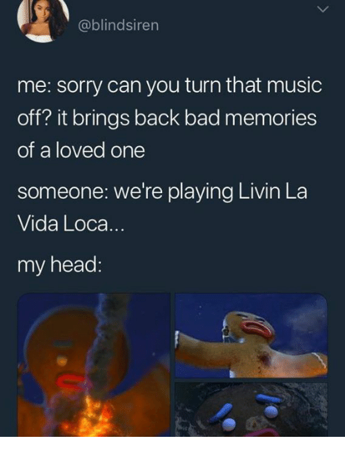 Bad, Funny, and Head: @blindsiren  me: sorry can you turn that music  off? it brings back bad memories  of a loved one  someone: we're playing Livin La  Vida Loca..  my head: