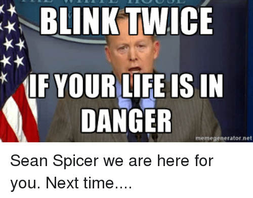 Advice Animals, Blink, and Memegenerator: BLINK TWICE  IF YOUR LIFE IS IN  DANGER  memegenerator net Sean Spicer we are here for you. Next time....