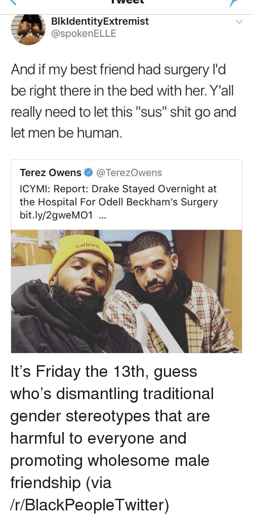 "Best Friend, Blackpeopletwitter, and Drake: BlkldentityExtremist  @spokenELLE  And if my best friend had surgery l'd  be right there in the bed with her. Y'all  really need to let this ""sus"" shit go and  let men be human  Terez Owens@TerezOwens  ICYMI: Report: Drake Stayed Overnight at  the Hospital For Odell Beckham's Surgery  bit.ly/2gweMO1 <p>It's Friday the 13th, guess who's dismantling traditional gender stereotypes that are harmful to everyone and promoting wholesome male friendship (via /r/BlackPeopleTwitter)</p>"