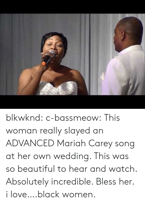 slayed: blkwknd:  c-bassmeow:  This woman really slayed an ADVANCED Mariah Carey song at her own wedding. This was so beautiful to hear and watch. Absolutely incredible. Bless her.  i love….black women.