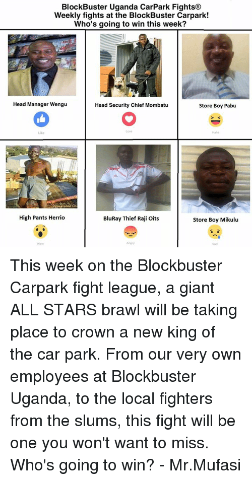 All Star, Blockbuster, and Chiefs: Block Buster Uganda CarPark Fights®  Weekly fights at the BlockBuster Carpark!  Who's going to win this week?  Head Manager Wengu  Head Security Chief Mombatu  Store Boy Pabu  High Pants Herrio  BluRay Thief Raji Oits  Store Boy Mikulu This week on the Blockbuster Carpark fight league, a giant ALL STARS brawl will be taking place to crown a new king of the car park. From our very own employees at Blockbuster Uganda, to the local fighters from the slums, this fight will be one you won't want to miss. Who's going to win? - Mr.Mufasi