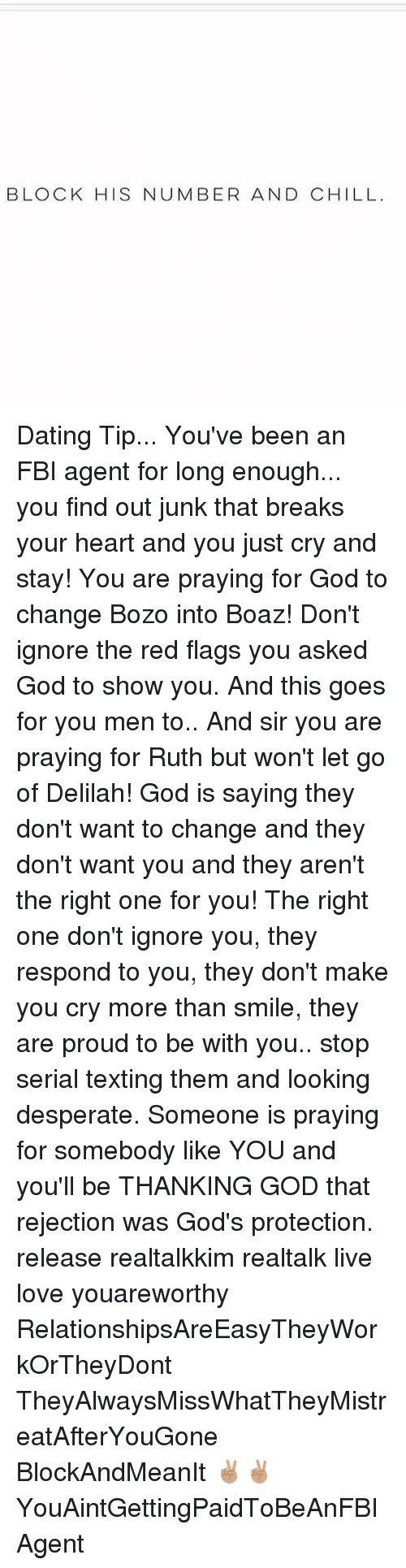Chill, Dating, and Desperate: BLOCK HIS NUMBER AND CHILL Dating Tip... You've been an FBI agent for long enough... you find out junk that breaks your heart and you just cry and stay! You are praying for God to change Bozo into Boaz! Don't ignore the red flags you asked God to show you. And this goes for you men to.. And sir you are praying for Ruth but won't let go of Delilah! God is saying they don't want to change and they don't want you and they aren't the right one for you! The right one don't ignore you, they respond to you, they don't make you cry more than smile, they are proud to be with you.. stop serial texting them and looking desperate. Someone is praying for somebody like YOU and you'll be THANKING GOD that rejection was God's protection. release realtalkkim realtalk live love youareworthy RelationshipsAreEasyTheyWorkOrTheyDont TheyAlwaysMissWhatTheyMistreatAfterYouGone BlockAndMeanIt ✌🏽️✌🏽️ YouAintGettingPaidToBeAnFBIAgent