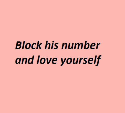 Love Yourself: Block his number  and love yourself