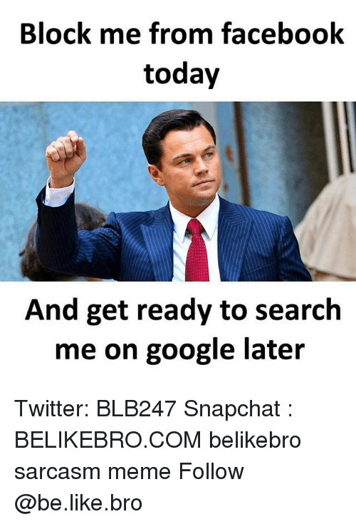 Be Like, Facebook, and Google: Block me from facebook  today  And get ready to search  me on google lateir Twitter: BLB247 Snapchat : BELIKEBRO.COM belikebro sarcasm meme Follow @be.like.bro