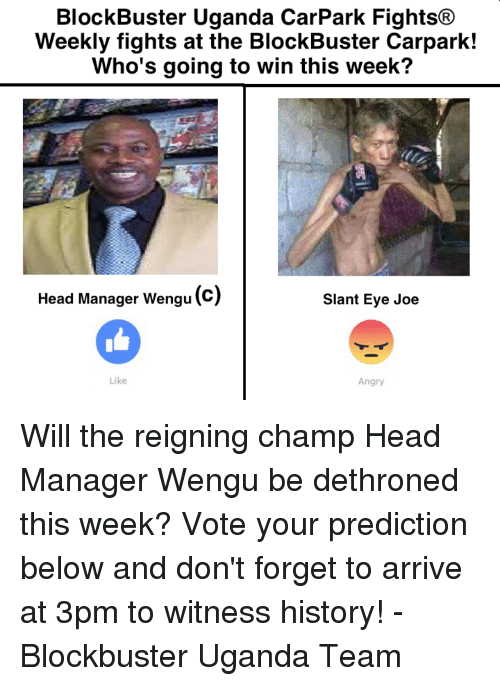 to wit: BlockBuster Uganda CarPark Fights®  Weekly fights at the BlockBuster Carpark!  Who's going to win this week?  Head Manager Wengu(c)  Slant Eye Joe  Like  Angry Will the reigning champ Head Manager Wengu be dethroned this week? Vote your prediction below and don't forget to arrive at 3pm to witness history! - Blockbuster Uganda Team
