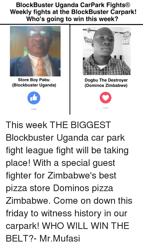 to wit: BlockBuster Uganda CarPark Fights  Weekly fights at the BlockBuster Carpark!  Who's going to win this week?  Store Boy Pabu  Dogbu The Destroyer  (Blockbuster Uganda)  (Dominos Zimbabwe)  Love  Like This week THE BIGGEST Blockbuster Uganda car park fight league fight will be taking place! With a special guest fighter for Zimbabwe's best pizza store Dominos pizza Zimbabwe. Come on down this friday to witness history in our carpark! WHO WILL WIN THE BELT?- Mr.Mufasi