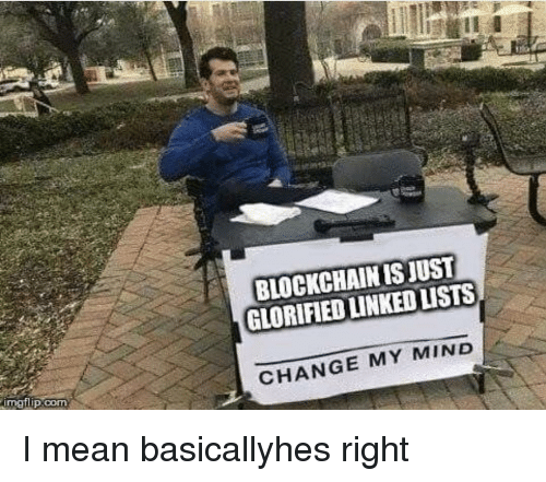 Blockchain: BLOCKCHAIN IS JUST  GLORIFIED LINKED LISTS  CHANGE MY MIND I mean basicallyhes right