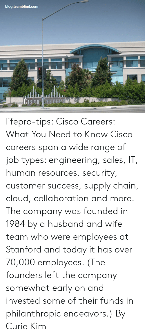 Stanford: blog.teamblind.com lifepro-tips:  Cisco Careers: What You Need to Know    Cisco careers span a wide range of job  types: engineering, sales, IT, human resources, security, customer  success, supply chain, cloud, collaboration and more. The company was  founded in 1984 by a husband and wife team who were employees at  Stanford and today it has over 70,000 employees. (The founders left the  company somewhat early on and invested some of their funds in  philanthropic endeavors.)  By Curie Kim
