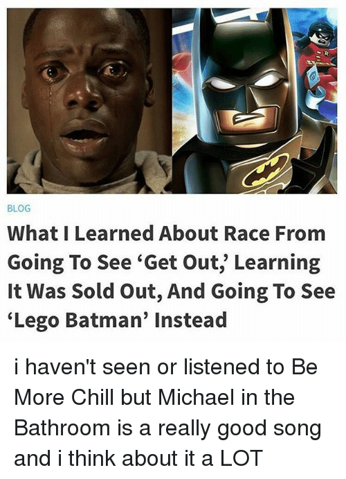 """Batman, Chill, and Lego: BLOG  What I Learned About Race From  Going To See """"Get Out, Learning  It Was Sold out, And Going To See  Lego Batman' instead i haven't seen or listened to Be More Chill but Michael in the Bathroom is a really good song and i think about it a LOT"""