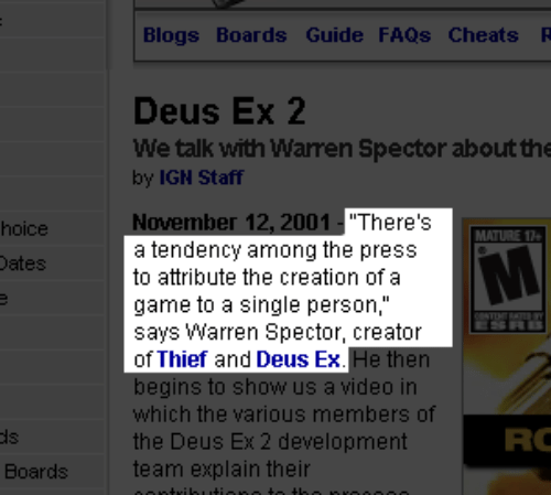 """Deus Ex: Blogs Boards Guide FAQs Cheats R  Deus Ex 2  We talk with Warren Spector about the  by IGN Staff  November 12, 2001 """"There's  a tendency among the press  to attribute the creation of a  game to a single person,""""  says Warren Spector, creator  of Thief and Deus Ex  hoice  ates  ideo in  which the various members of  the Deus Ex 2 development  team explain their  RC  Boards"""