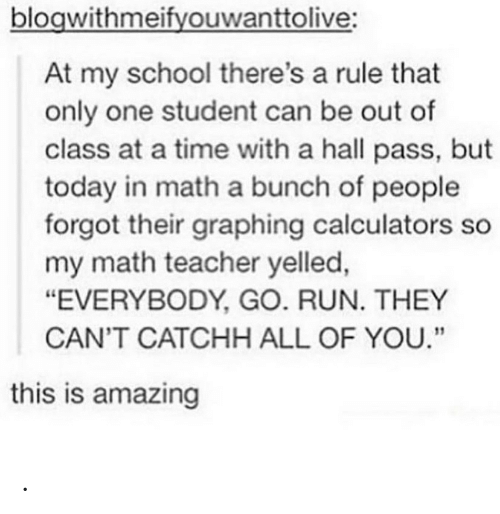 """at-a-time: blogwithmeifyouwanttolive:  At my school there's a rule that  only one student can be out of  class at a time with a hall pass, but  today in math a bunch of people  forgot their graphing calculators so  my math teacher yelled,  """"EVERYBODY, GO. RUN. THEY  CAN'T CATCHH ALL OF YOU.""""  this is amazing ."""