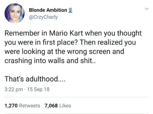 Mario Kart: Blonde Ambition  @CrzyCharly  Remember in Mario Kart when you thought  you were in first place? Then realized you  were looking at the wrong screen and  crashing into walls and shit..  That's adulthoo..  3:22 pm 15 Sep 18  1,270 Retweets 7,068 Likes
