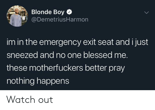 Motherfuckers: Blonde Boy  @DemetriusHarmon  im in the emergency exit seat and i just  sneezed and no one blessed me.  these motherfuckers better pray  nothing happens Watch out