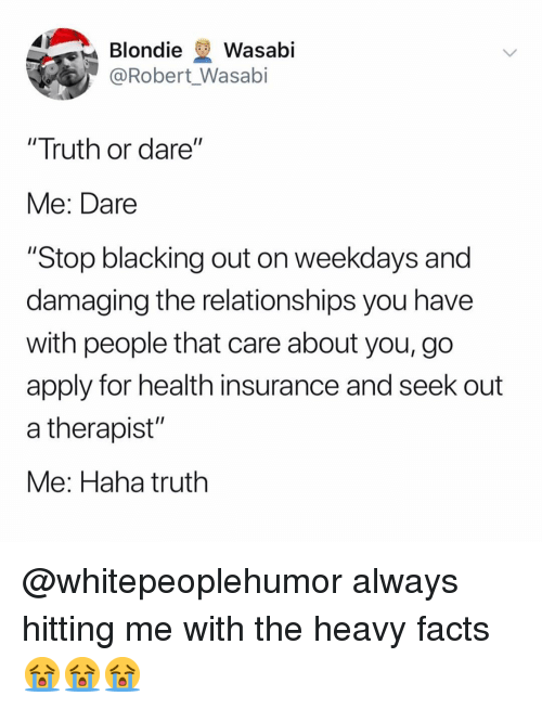 """Health Insurance: Blondie Wasabi  @Robert Wasabi  """"Truth or dare""""  Me: Dare  """"Stop blacking out on weekdays and  damaging the relationships you have  with people that care about you, go  apply for health insurance and seek out  a therapist""""  Me: Haha truth @whitepeoplehumor always hitting me with the heavy facts 😭😭😭"""