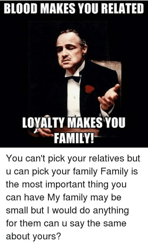 blood makes you related loyalty makes you family you cant 11121312 blood makes you related loyalty makes you family! you can't pick
