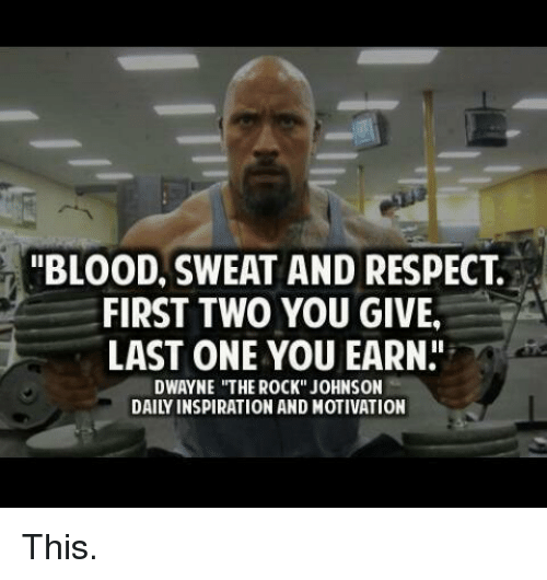 """the rock johnson: """"BLOOD, SWEAT AND RESPECT  FIRST TWO YOU GIVE.  LAST ONE YOU EARN  DWAYNE """"THE ROCK"""" JOHNSON  DAILY INSPIRATION AND MOTIVATION This."""