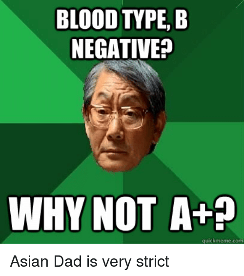Asian, Bloods, and Dad: BLOOD TTPE, B  NEGATIVE  WHY NOT A+?  quickmeme com Asian Dad is very strict