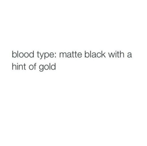 matte: blood type: matte black with a  hint of gold