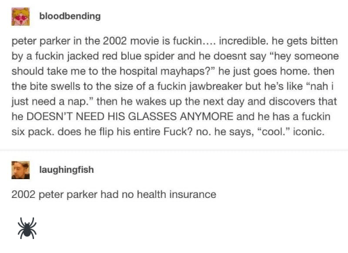 "Health Insurance: bloodbending  peter parker in the 2002 movie is fuckin.... incredible. he gets bitten  by a fuckin jacked red blue spider and he doesnt say ""hey someone  should take me to the hospital mayhaps?"" he just goes home. then  the bite swells to the size of a fuckin jawbreaker but he's like ""nah i  just need a nap."" then he wakes up the next day and discovers that  he DOESN'T NEED HIS GLASSES ANYMORE and he has a fuckin  six pack. does he flip his entire Fuck? no. he says, ""cool."" iconic.  laughingfish  2002 peter parker had no health insurance 🕷"