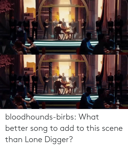 digger: bloodhounds-birbs:  What better song to add to this scene than Lone Digger?