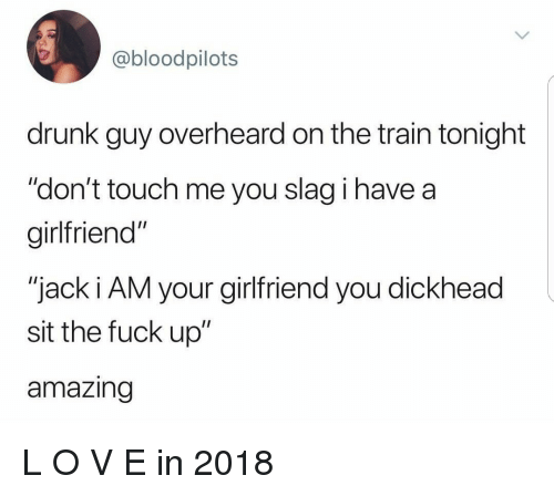 """drunk guy: @bloodpilots  drunk guy overheard on the train tonight  """"don't touch me you slag i have a  girlfriend""""  """"jack i AM your girlfriend you dickhead  sit the fuck up""""  amazing L O V E in 2018"""