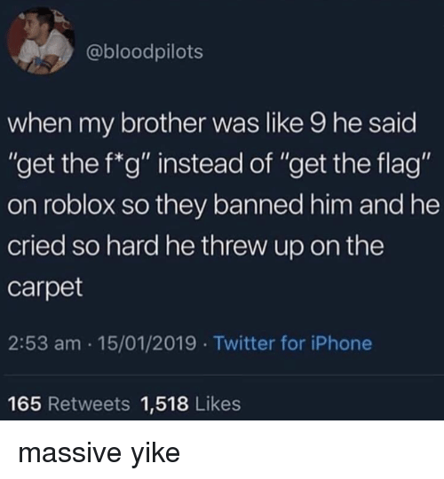 "roblox: @bloodpilots  when my brother was like 9 he said  ""get the f*g"" instead of ""get the flag""  on roblox so they banned him and he  cried so hard he threw up on the  carpet  2:53 am 15/01/2019 Twitter for iPhone  165 Retweets 1,518 Likes massive yike"