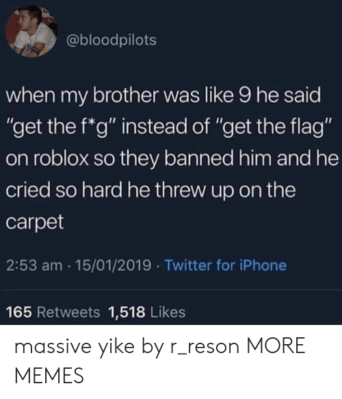 "roblox: @bloodpilots  when my brother was like 9 he said  ""get the f*g"" instead of ""get the flag""  on roblox so they banned him and he  cried so hard he threw up on the  carpet  2:53 am 15/01/2019 Twitter for iPhone  165 Retweets 1,518 Likes massive yike by r_reson MORE MEMES"