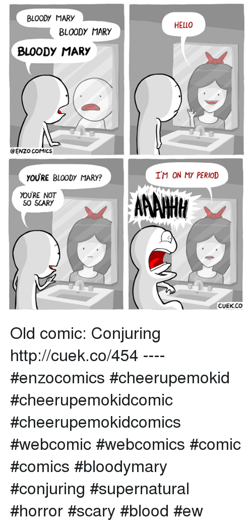 period: BLOODY MARY  BLOODY MARY  BLOODY MARY  CENZO COMICS  yOURE BLOODY MARy?  YOURE NOT  SO SCARY  HELLO  IM ON MY PERIOD  AANWH  CUEK CO Old comic: Conjuring http://cuek.co/454 ---- #enzocomics #cheerupemokid #cheerupemokidcomic #cheerupemokidcomics #webcomic #webcomics #comic #comics #bloodymary #conjuring #supernatural #horror #scary #blood #ew