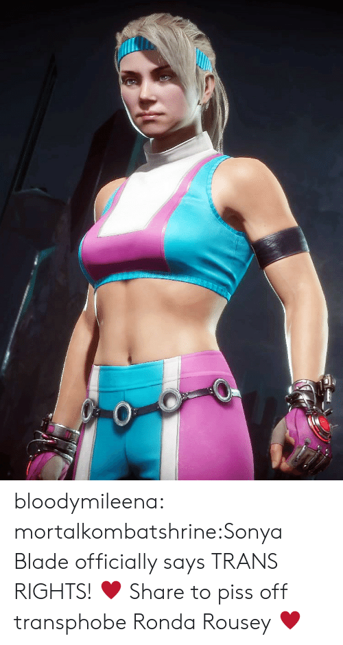 Ronda Rousey: bloodymileena:  mortalkombatshrine:Sonya Blade officially says TRANS RIGHTS! ♥ Share to piss off transphobe Ronda Rousey ♥