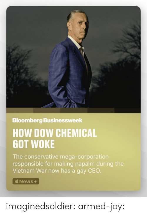 napalm: Bloomberg Businessweek  HOW DOW CHEMICAL  GOT WOKE  The conservative mega-corporation  responsible for making napalm during the  Vietnam War now has a gay CEO  News+ imaginedsoldier:  armed-joy: