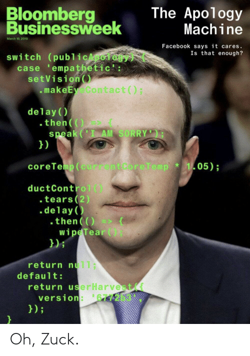 Apology: Bloomberg  Businessweek  The Apology  Machine  March 18, 2019  Facebook says it cares.  Is that enough?  switch (publicApoiogy  case empathetic':  setVision  makeEy Contact () ;  delay (  .then(()  speak(' AM SORRY  })  coreTemp (current Core Temp  105);  ductControl()  . tears(2)  .delay  .then()  wipe Tear (  });  return nul1;  default:  return userHarvest  version: 677203.  });  } Oh, Zuck.