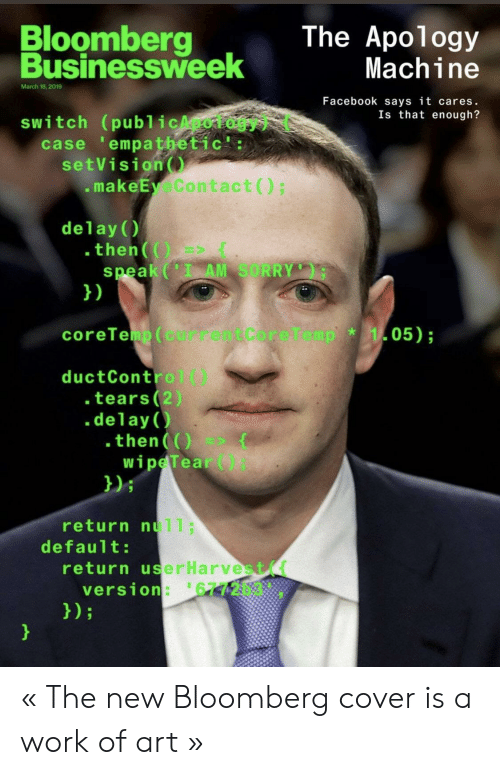 delay: Bloomberg  The Apology  Businessweek  usinessh  Machine  March 18,2019  Facebook says it cares.  Is that enough?  switch (publicApology) (  case 'empathetic':  setVision  .makeEyeContact)  delay()  .then(  speak (I AM SORRY  1)  coreTeip ( currentCoreTemp  05);  *  ductControl()  tears (2)  .delay()  .then(O(  wipeTear)  )i  return null;  default:  return userHarvest(  version: 6772b3 « The new Bloomberg cover is a work of art »
