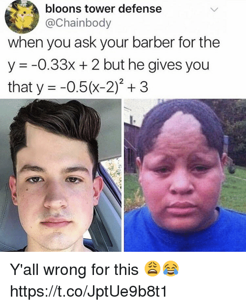Barber, Memes, and 🤖: bloons tower defense  Chainbody  when you ask your barber for the  y -0.33x + 2 but he gives you  that y =-0.5(x-2), 3 Y'all wrong for this 😩😂 https://t.co/JptUe9b8t1