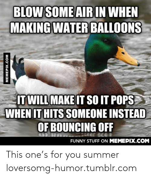water balloons: BLOW SOME AIR IN WHEN  MAKING WATER BALLOONS  IT WILL MAKE IT SO IT POPS  WHEN IT HITS SOMEONE INSTEAD  OF BOUNCING OFF  FUNNY STUFF ON MEMEPIX.COM  MEMEPIX.COM This one's for you summer loversomg-humor.tumblr.com