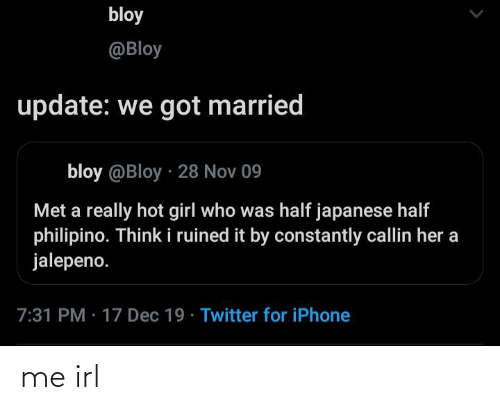hot girl: bloy  @Bloy  update: we got married  bloy @Bloy · 28 Nov 09  Met a really hot girl who was half japanese half  philipino. Think i ruined it by constantly callin her a  jalepeno.  7:31 PM · 17 Dec 19 · Twitter for iPhone me irl