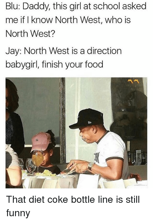 Finish: Blu: Daddy, this girl at school asked  me if I know North West, who is  North West?  Jay: North West is a direction  babygirl, finish your food  서서 That diet coke bottle line is still funny