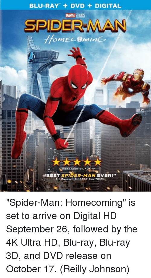 "johnsons: BLU-RAY + DVD + DIGITAL  MARVEL STUDIOS  SPIDER MAN  hawn Edwards, FOX-T  ff BEST SPIDER-MAN EVER!""  -Bill Zwecker, CHICAGO SUN-TIMES ""Spider-Man: Homecoming"" is set to arrive on Digital HD September 26, followed by the 4K Ultra HD, Blu-ray, Blu-ray 3D, and DVD release on October 17.  (Reilly Johnson)"