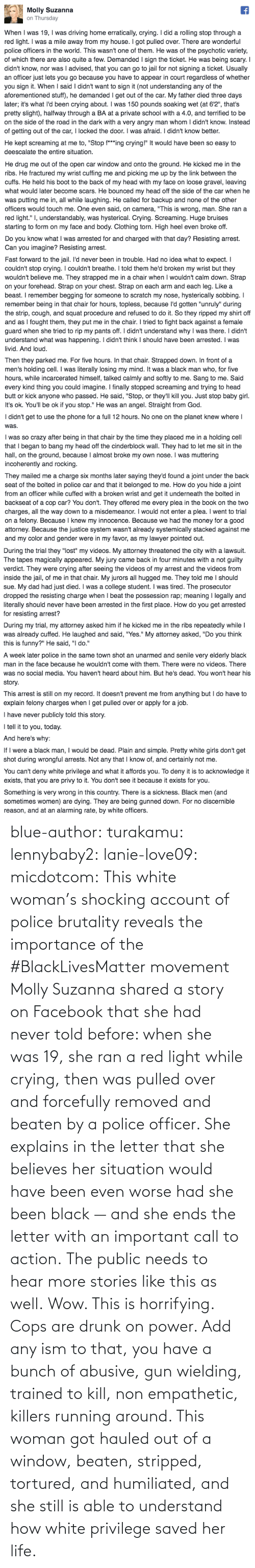 police brutality: blue-author: turakamu:  lennybaby2:  lanie-love09:  micdotcom:  This white woman's shocking account of police brutality reveals the importance of the #BlackLivesMatter movement Molly Suzanna shared a story on Facebook that she had never told before: when she was 19, she ran a red light while crying, then was pulled over and forcefully removed and beaten by a police officer. She explains in the letter that she believes her situation would have been even worse had she been black — and she ends the letter with an important call to action.  The public needs to hear more stories like this as well.  Wow. This is horrifying.  Cops are drunk on power. Add any ism to that, you have a bunch of abusive, gun wielding, trained to kill, non empathetic, killers running around.    This woman got hauled out of a window, beaten, stripped, tortured, and humiliated, and she still is able to understand how white privilege saved her life.