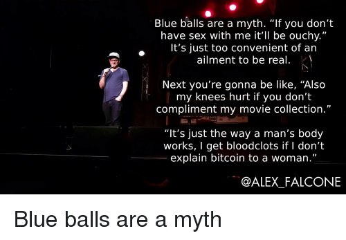 """falcone: Blue balls are a myth. """"If you don'""""t  have sex with me it'll be ouchy.""""  It's just too convenient of an  ailment to be real  Next you're gonna be like, """"Also  my knees hurt if you don't  compliment my movie collection.""""  7  """"It's just the way a man's body  works, I get bloodclots if l don't  explain bitcoin to a woman.""""  @ALEX_FALCONE Blue balls are a myth"""
