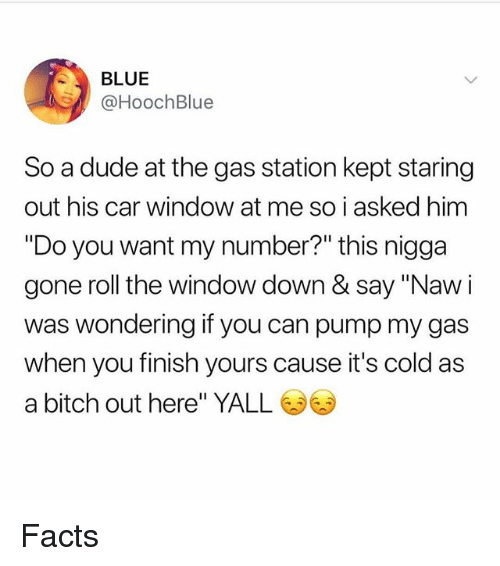 "Bitch, Dude, and Facts: BLUE  @HoochBlue  So a dude at the gas station kept staring  out his car window at me so i asked him  ""Do you want my number?"" this nigga  gone roll the window down & say ""Naw i  was wondering if you can pump my gas  when you finish yours cause it's cold as  a bitch out here"" YALL Facts"