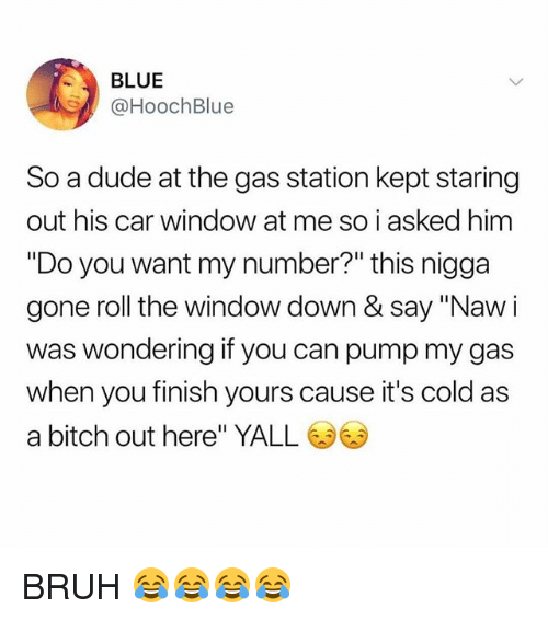 "Bitch, Bruh, and Dude: BLUE  @HoochBlue  So a dude at the gas station kept staring  out his car window at me so i asked him  ""Do you want my number?"" this nigga  gone roll the window down & say ""Naw i  was wondering if you can pump my gas  when you finish yours cause it's cold as  a bitch out here"" YALL BRUH 😂😂😂😂"