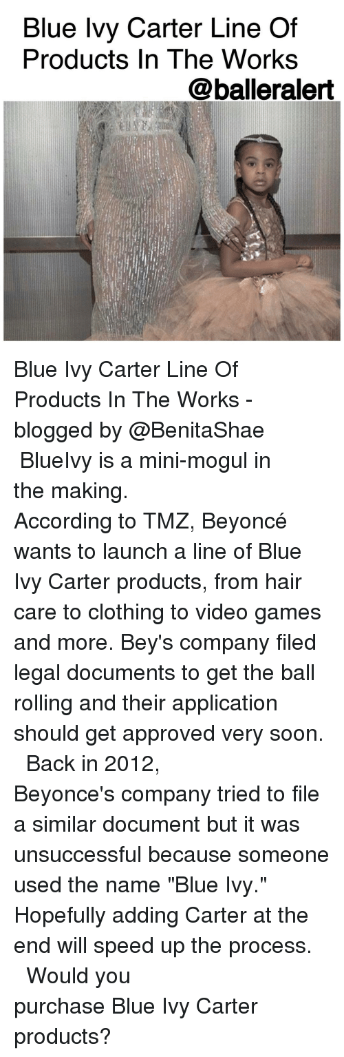 "Blue Ivy: Blue Ivy Carter Line Of  Products In The Works  balleralert Blue Ivy Carter Line Of Products In The Works -blogged by @BenitaShae ⠀⠀⠀⠀⠀⠀⠀⠀⠀ ⠀⠀⠀⠀⠀⠀⠀⠀⠀ BlueIvy is a mini-mogul in the making. ⠀⠀⠀⠀⠀⠀⠀⠀⠀ ⠀⠀⠀⠀⠀⠀⠀⠀⠀ According to TMZ, Beyoncé wants to launch a line of Blue Ivy Carter products, from hair care to clothing to video games and more. Bey's company filed legal documents to get the ball rolling and their application should get approved very soon. ⠀⠀⠀⠀⠀⠀⠀⠀⠀ ⠀⠀⠀⠀⠀⠀⠀⠀⠀ Back in 2012, Beyonce's company tried to file a similar document but it was unsuccessful because someone used the name ""Blue Ivy."" Hopefully adding Carter at the end will speed up the process. ⠀⠀⠀⠀⠀⠀⠀⠀⠀ ⠀⠀⠀⠀⠀⠀⠀⠀⠀ Would you purchase Blue Ivy Carter products?"