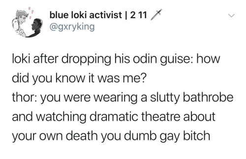 guise: blue loki activist   2 11  @gxryking  loki after dropping his odin guise: how  did you know it was me?  thor: you were wearing a slutty bathrobe  and watching dramatic theatre about  your own death you dumb gay bitch