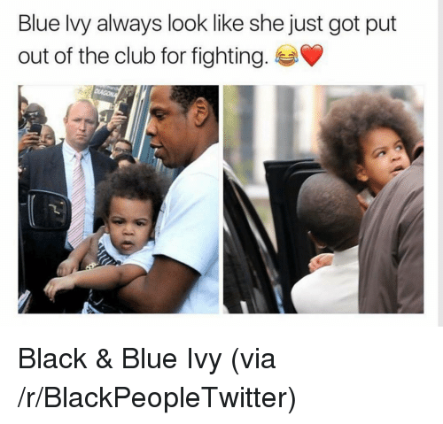 Blue Ivy: Blue lvy always look like she just got put  out of the club for fighting. <p>Black &amp; Blue Ivy (via /r/BlackPeopleTwitter)</p>